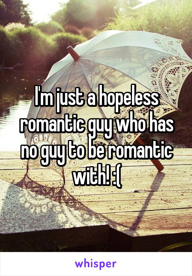 I'm just a hopeless romantic guy who has no guy to be romantic with! :(