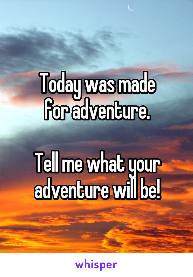 Today was made for adventure.  Tell me what your adventure will be!