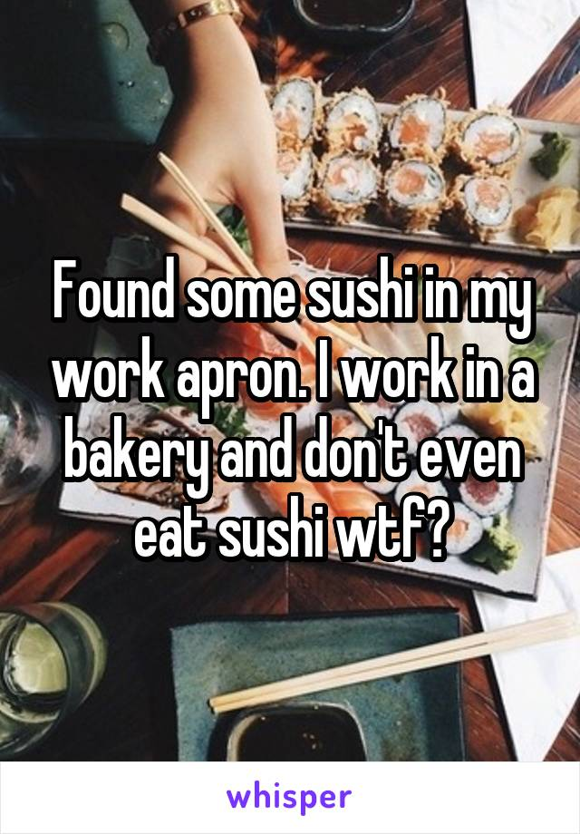 Found some sushi in my work apron. I work in a bakery and don't even eat sushi wtf?