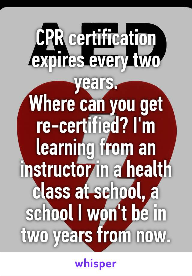 CPR certification expires every two years. Where can you get re-certified? I'm learning from an instructor in a health class at school, a school I won't be in two years from now.