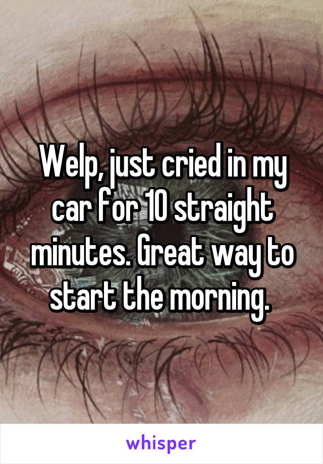 Welp, just cried in my car for 10 straight minutes. Great way to start the morning.