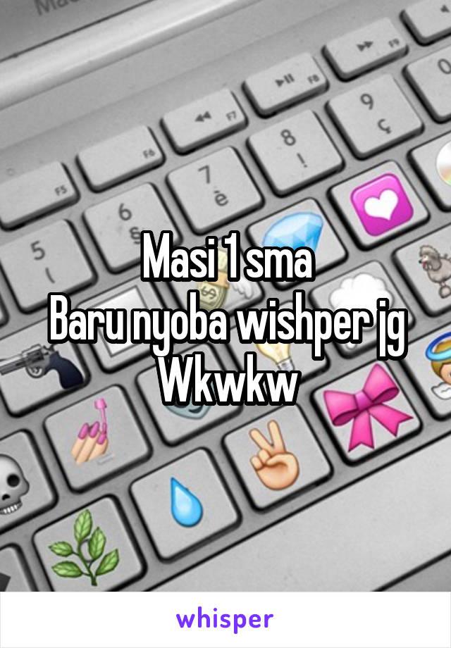 Masi 1 sma Baru nyoba wishper jg Wkwkw
