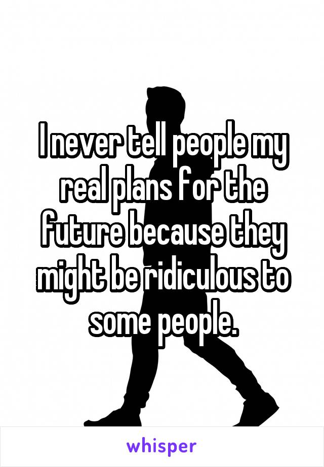 I never tell people my real plans for the future because they might be ridiculous to some people.