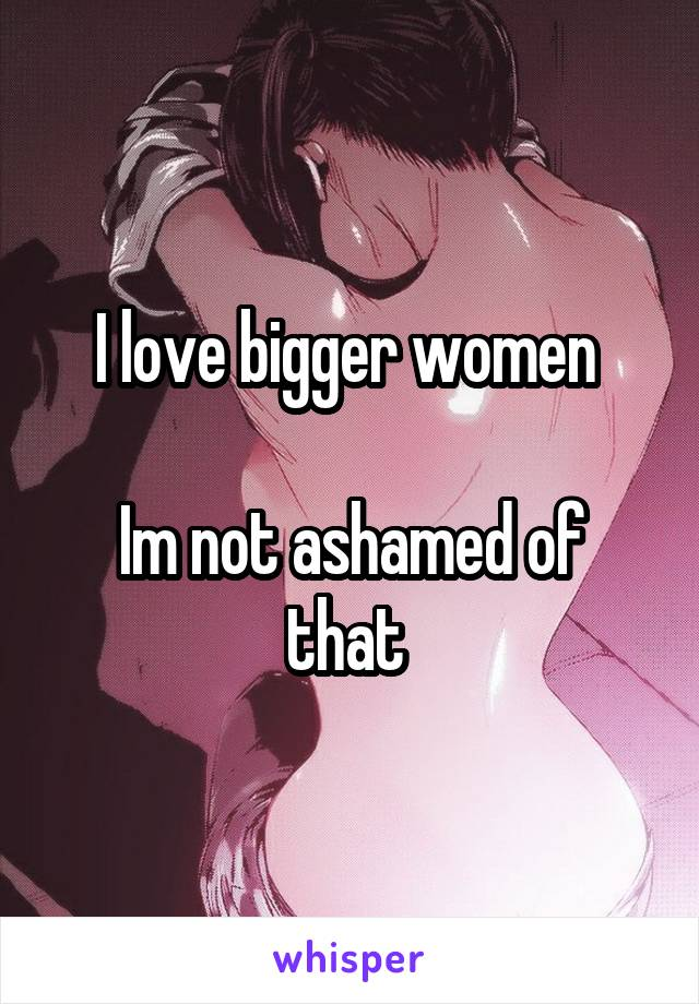 I love bigger women   Im not ashamed of that
