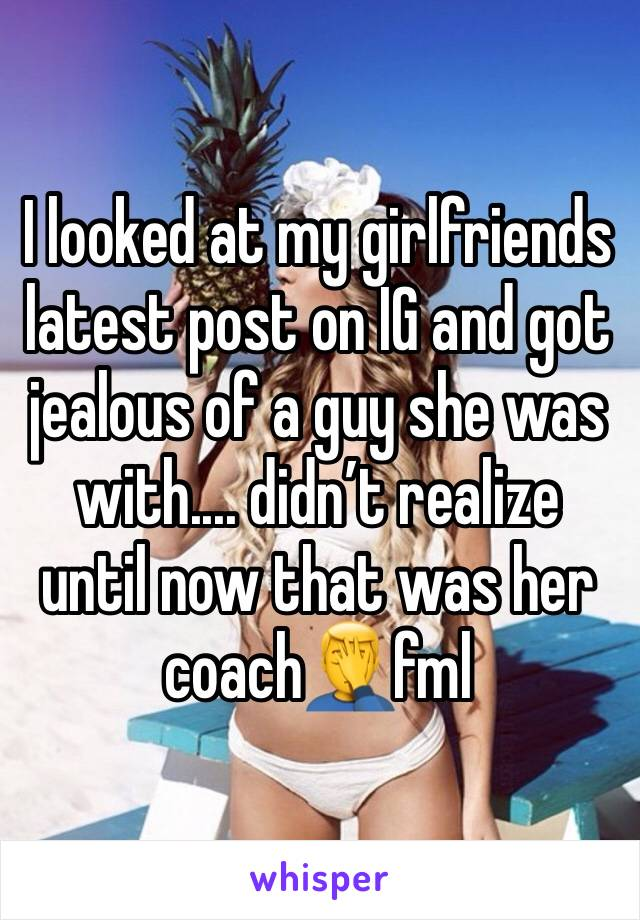 I looked at my girlfriends latest post on IG and got jealous of a guy she was with.... didn't realize until now that was her coach🤦‍♂️fml