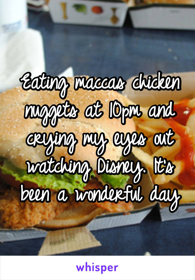 Eating maccas chicken nuggets at 10pm and crying my eyes out watching Disney. It's been a wonderful day