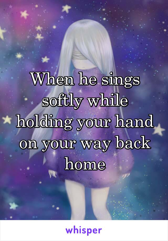 When he sings softly while holding your hand on your way back home