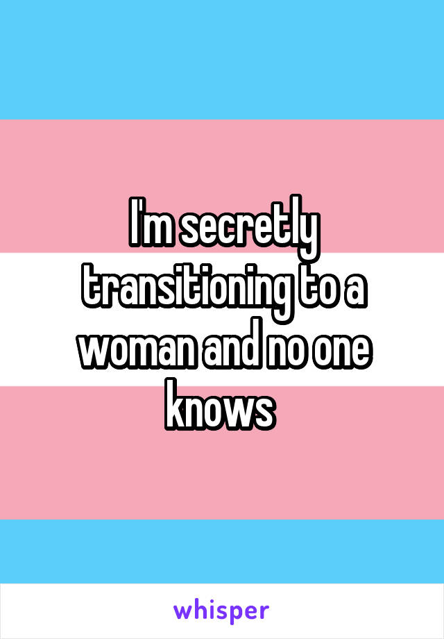 I'm secretly transitioning to a woman and no one knows