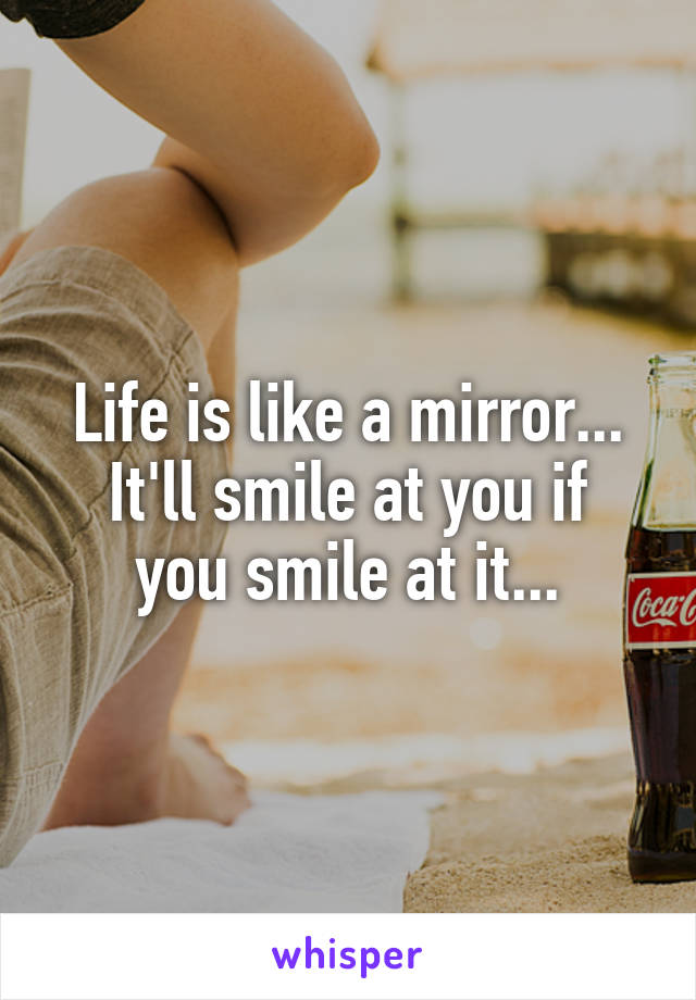 Life is like a mirror... It'll smile at you if you smile at it...