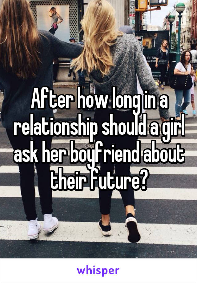 After how long in a relationship should a girl ask her boyfriend about their future?