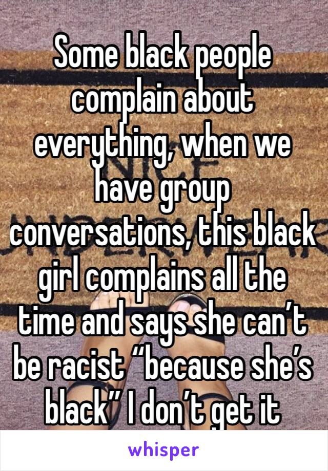 """Some black people complain about everything, when we have group conversations, this black girl complains all the time and says she can't be racist """"because she's black"""" I don't get it"""
