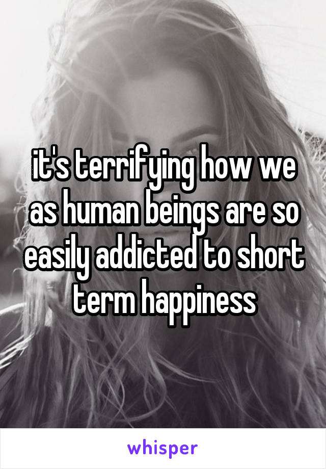 it's terrifying how we as human beings are so easily addicted to short term happiness