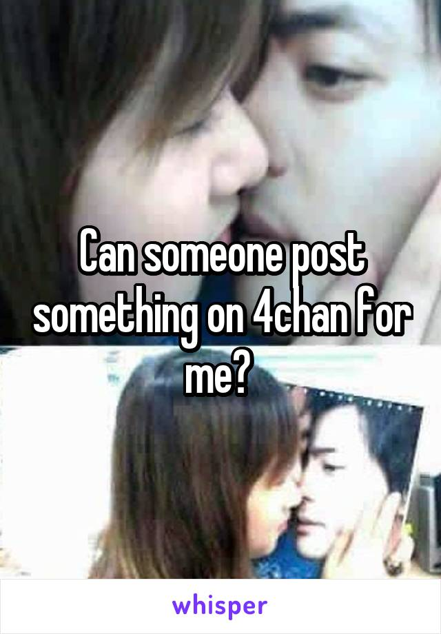 Can someone post something on 4chan for me?