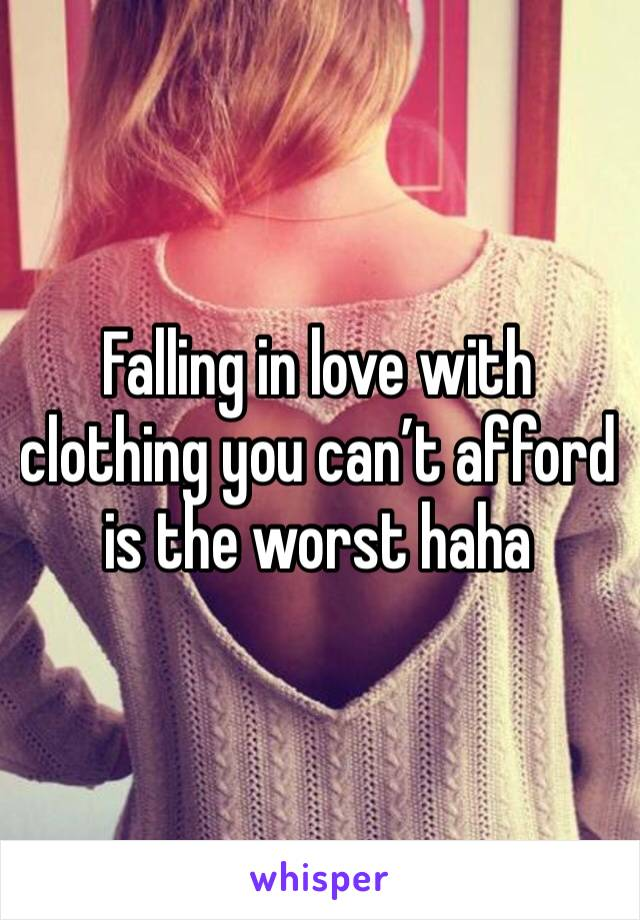 Falling in love with clothing you can't afford is the worst haha
