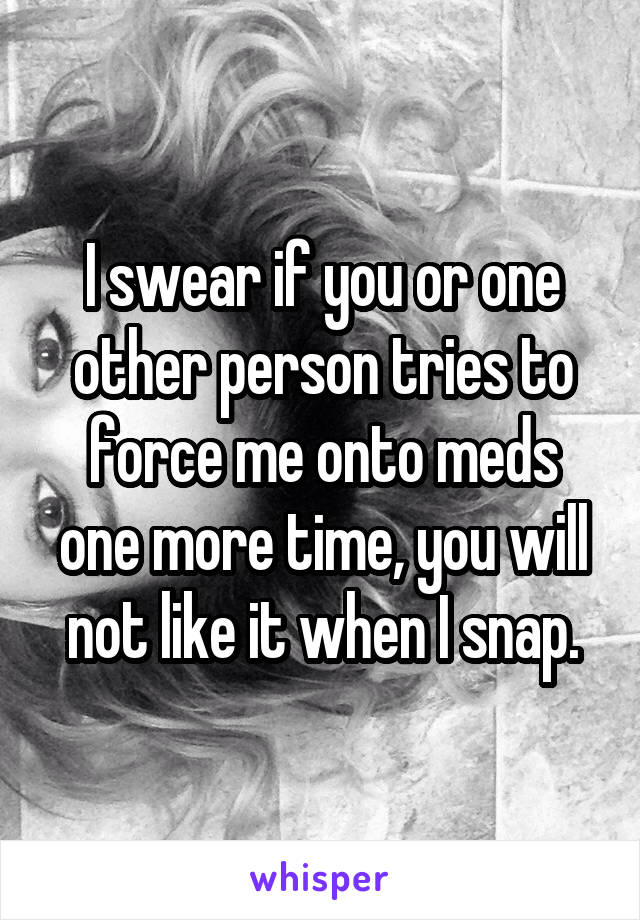 I swear if you or one other person tries to force me onto meds one more time, you will not like it when I snap.