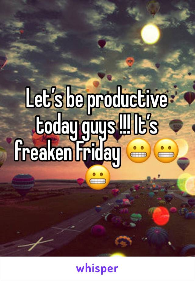 Let's be productive today guys !!! It's freaken Friday 😬😬😬