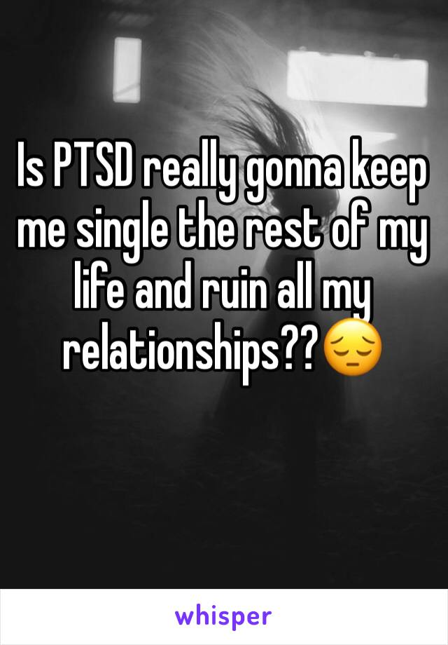 Is PTSD really gonna keep me single the rest of my life and ruin all my relationships??😔