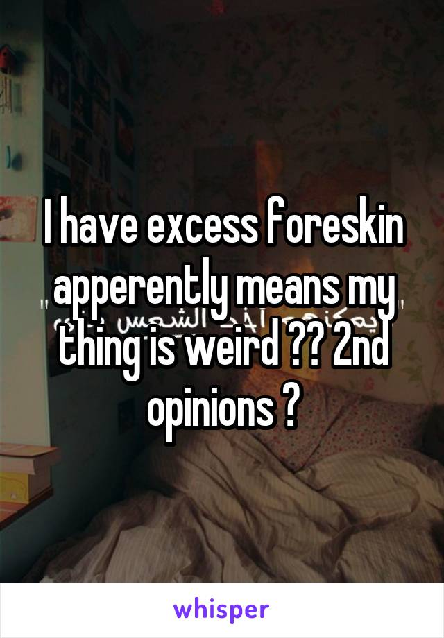 I have excess foreskin apperently means my thing is weird ?? 2nd opinions ?