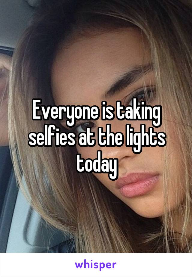 Everyone is taking selfies at the lights today