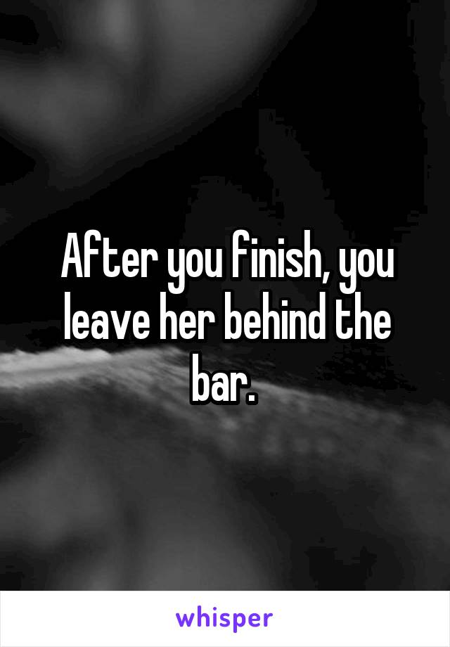After you finish, you leave her behind the bar.