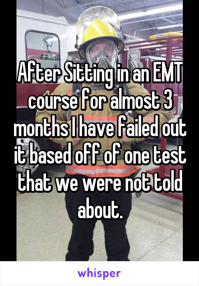 After Sitting in an EMT course for almost 3 months I have failed out it based off of one test that we were not told about.