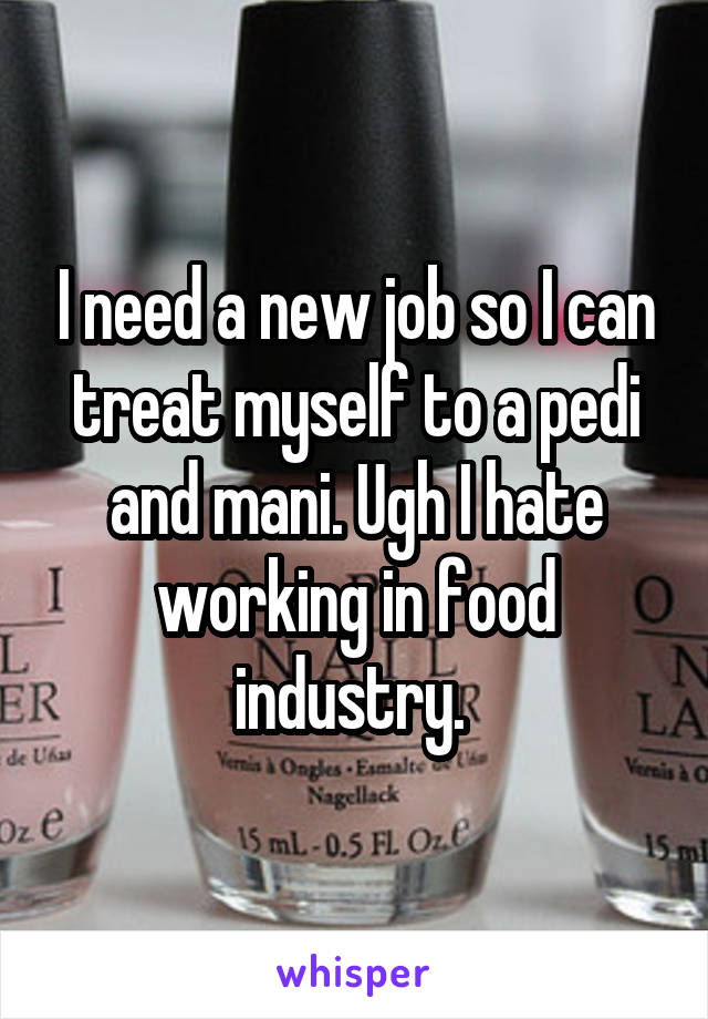 I need a new job so I can treat myself to a pedi and mani. Ugh I hate working in food industry.