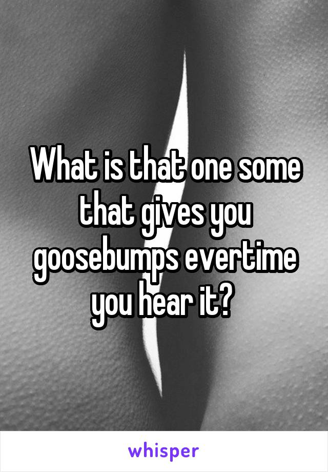 What is that one some that gives you goosebumps evertime you hear it?