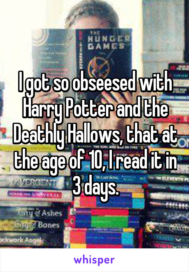 I got so obseesed with Harry Potter and the Deathly Hallows, that at the age of 10, I read it in 3 days.