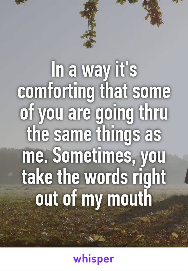 In a way it's comforting that some of you are going thru the same things as me. Sometimes, you take the words right out of my mouth