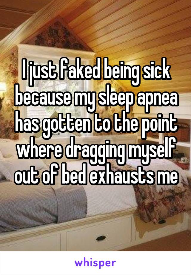 I just faked being sick because my sleep apnea has gotten to the point where dragging myself out of bed exhausts me