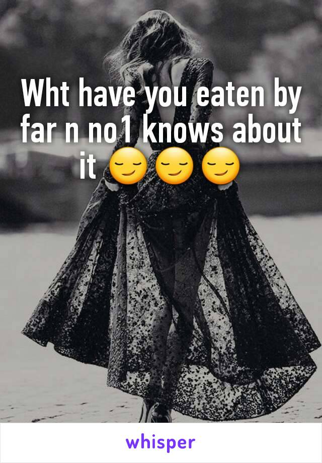 Wht have you eaten by far n no1 knows about it 😏😏😏