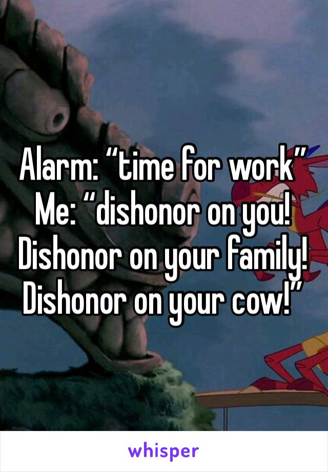 """Alarm: """"time for work"""" Me: """"dishonor on you! Dishonor on your family! Dishonor on your cow!"""""""