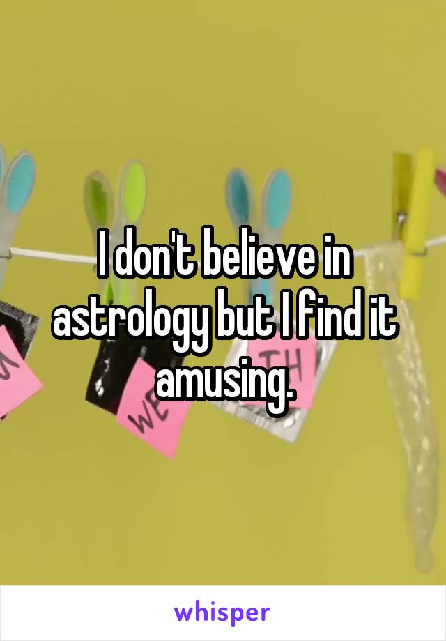 I don't believe in astrology but I find it amusing.