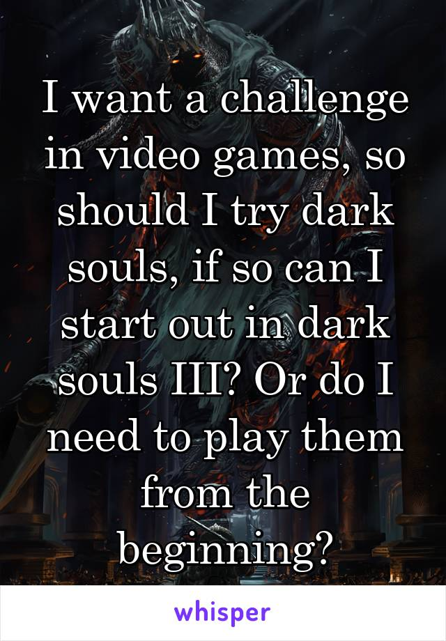 I want a challenge in video games, so should I try dark souls, if so can I start out in dark souls III? Or do I need to play them from the beginning?
