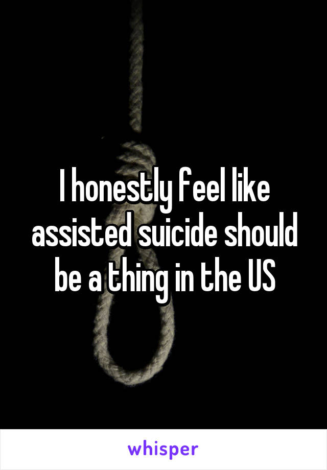 I honestly feel like assisted suicide should be a thing in the US