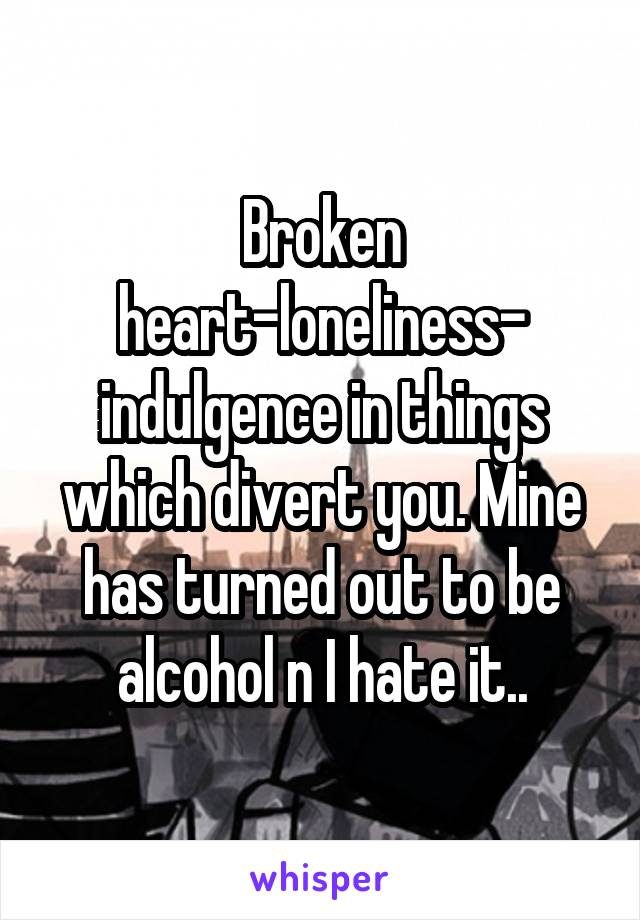 Broken heart-loneliness- indulgence in things which divert you. Mine has turned out to be alcohol n I hate it..