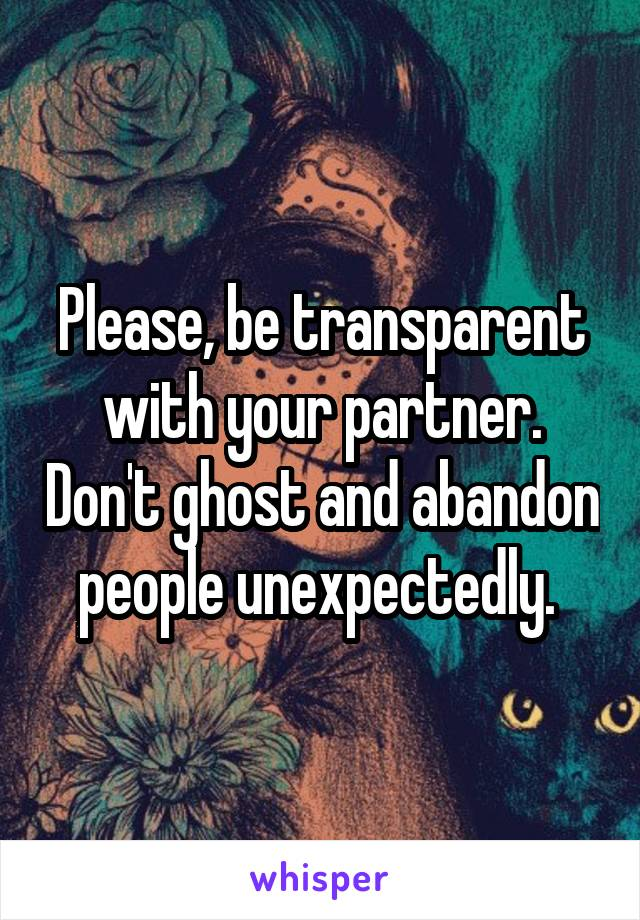 Please, be transparent with your partner. Don't ghost and abandon people unexpectedly.