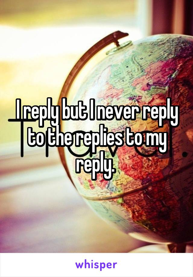 I reply but I never reply to the replies to my reply.