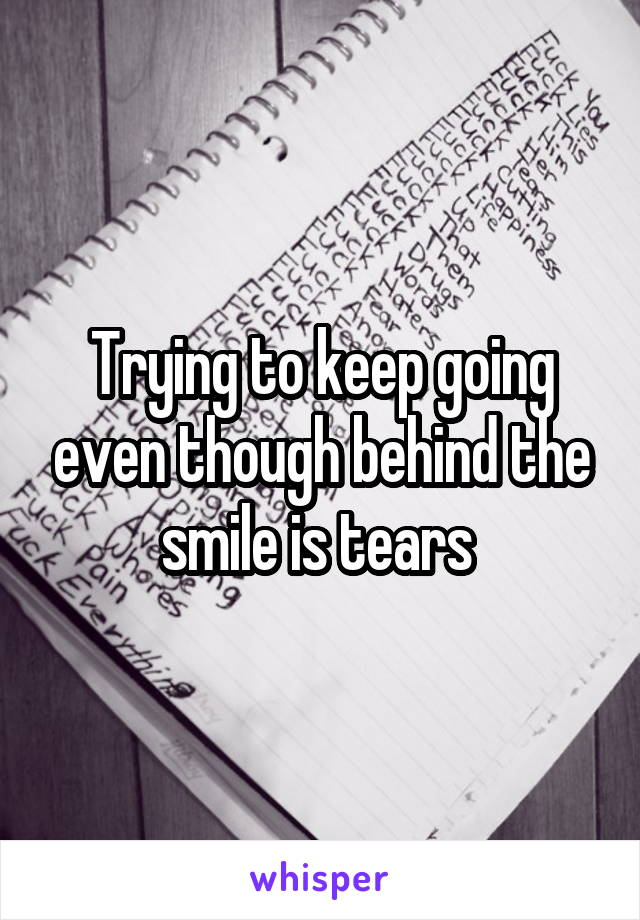 Trying to keep going even though behind the smile is tears