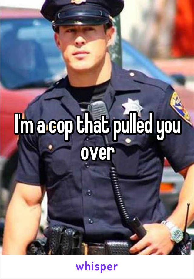 I'm a cop that pulled you over