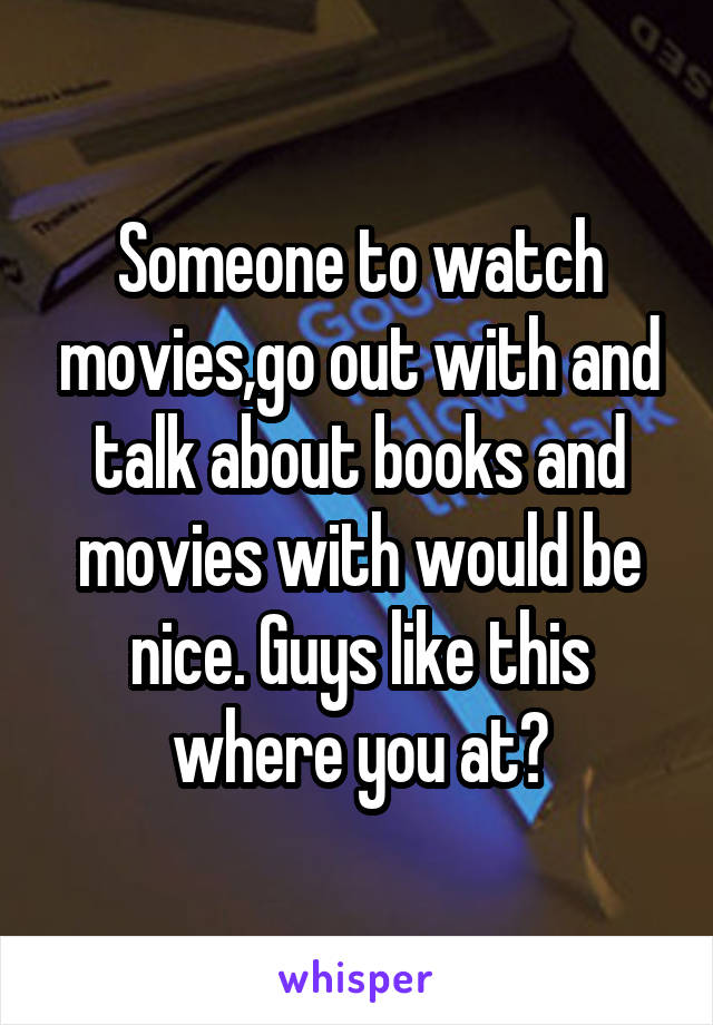 Someone to watch movies,go out with and talk about books and movies with would be nice. Guys like this where you at?