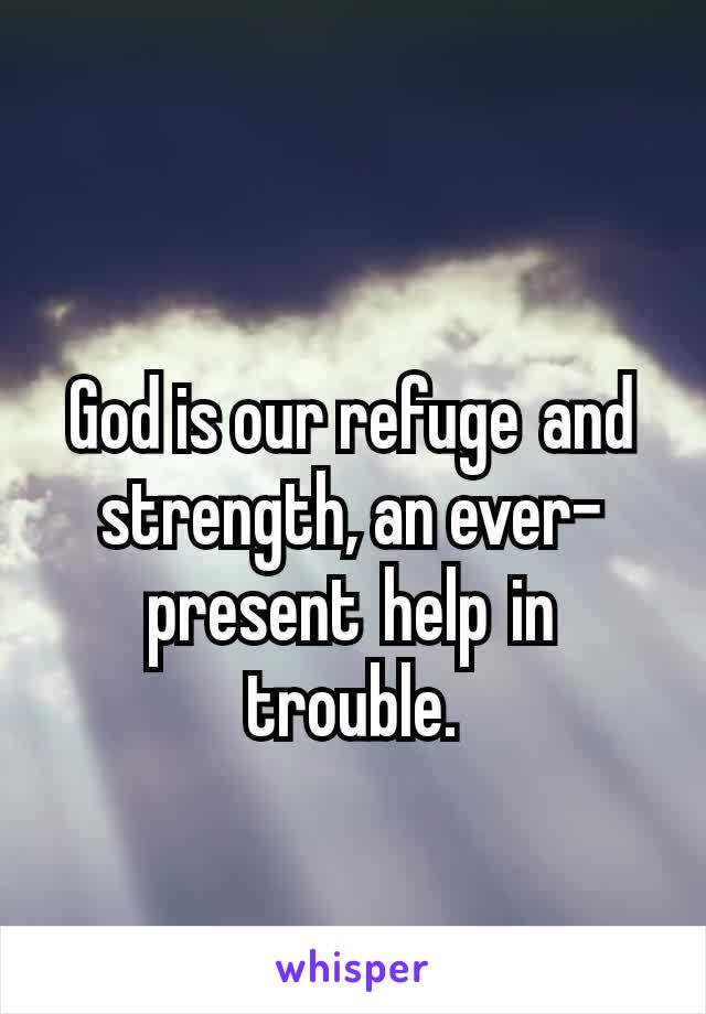 God is our refugeand strength, an ever-presenthelpin trouble.