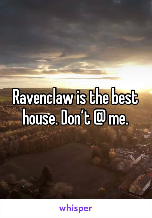 Ravenclaw is the best house. Don't @ me.