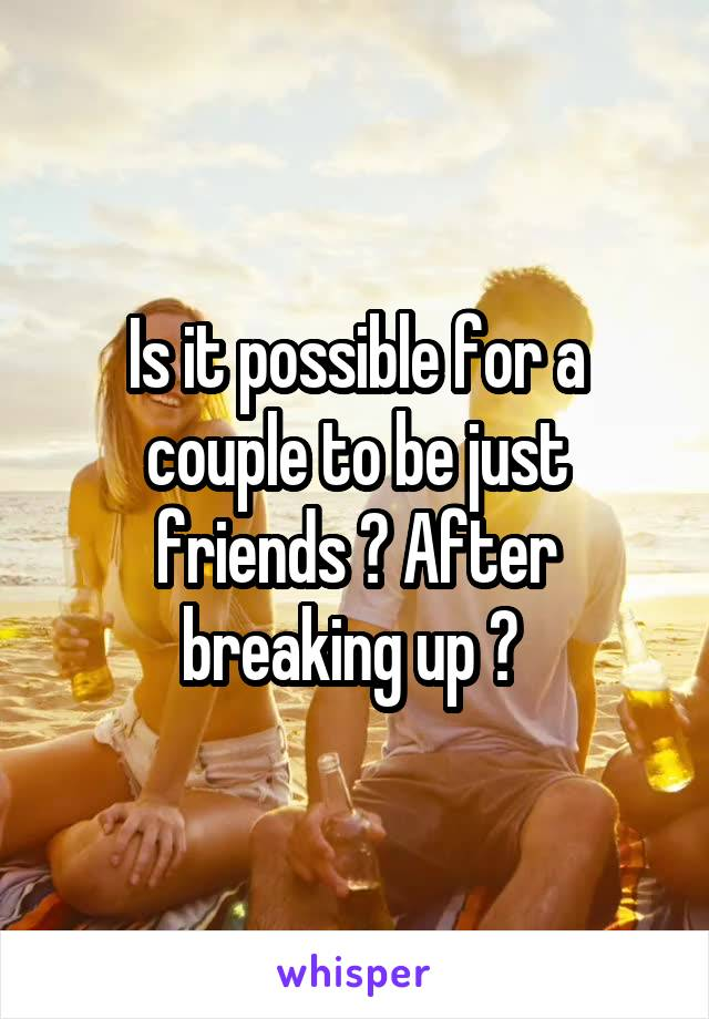 Is it possible for a couple to be just friends ? After breaking up ?