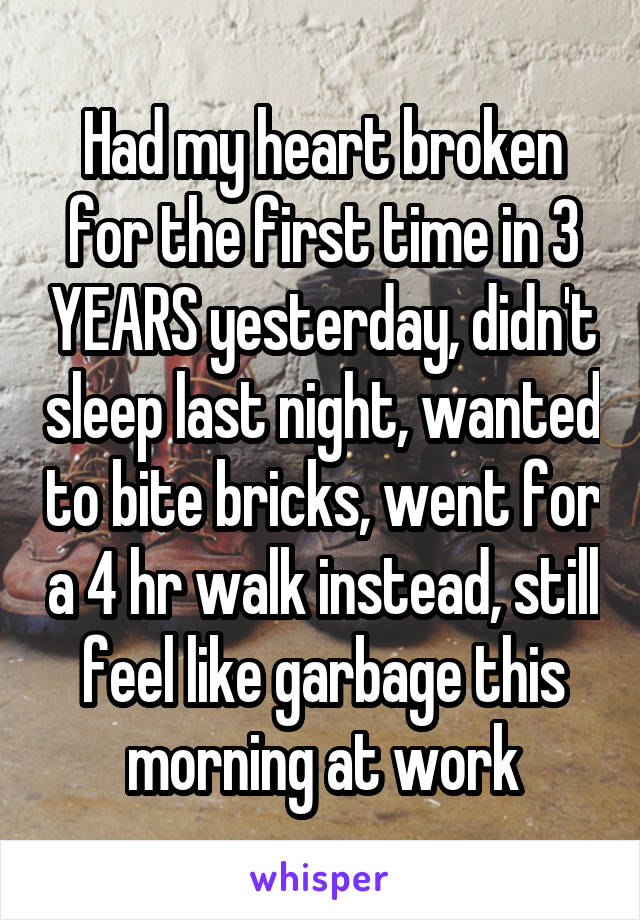 Had my heart broken for the first time in 3 YEARS yesterday, didn't sleep last night, wanted to bite bricks, went for a 4 hr walk instead, still feel like garbage this morning at work