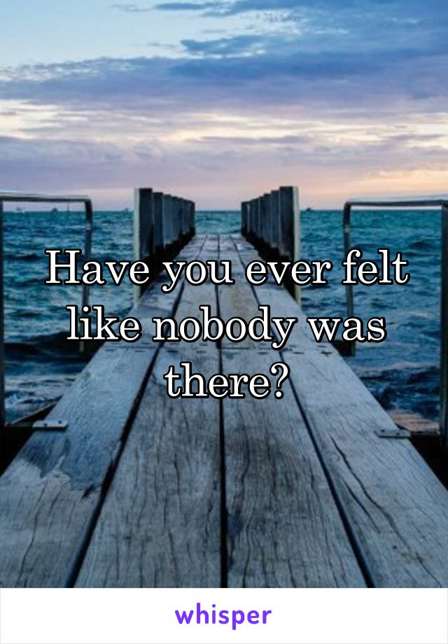 Have you ever felt like nobody was there?