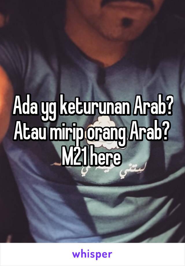 Ada yg keturunan Arab? Atau mirip orang Arab?  M21 here