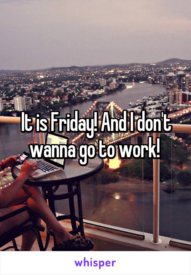 It is Friday! And I don't wanna go to work!