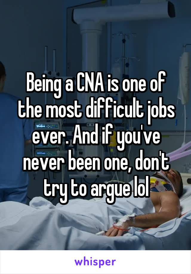 Being a CNA is one of the most difficult jobs ever. And if you've never been one, don't try to argue lol
