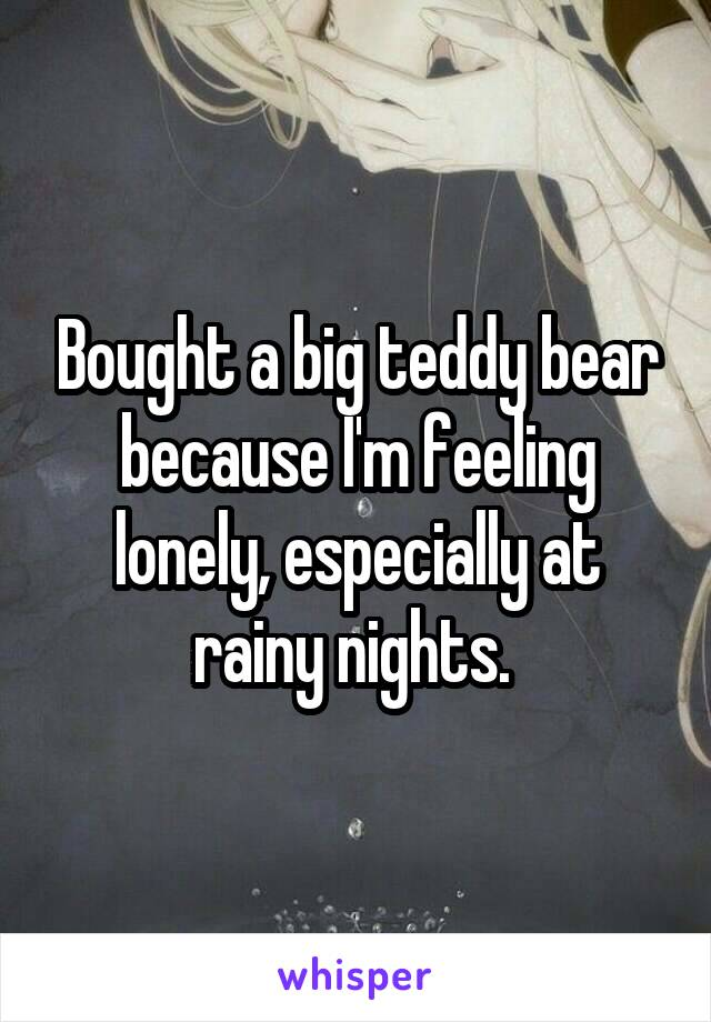 Bought a big teddy bear because I'm feeling lonely, especially at rainy nights.